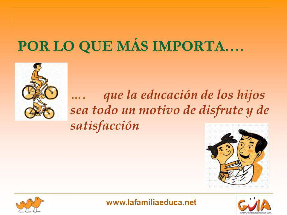 www.lafamiliaeduca.net POR LO QUE MÁS IMPORTA…. ….que la educación de los hijos sea todo un motivo de disfrute y de satisfacción