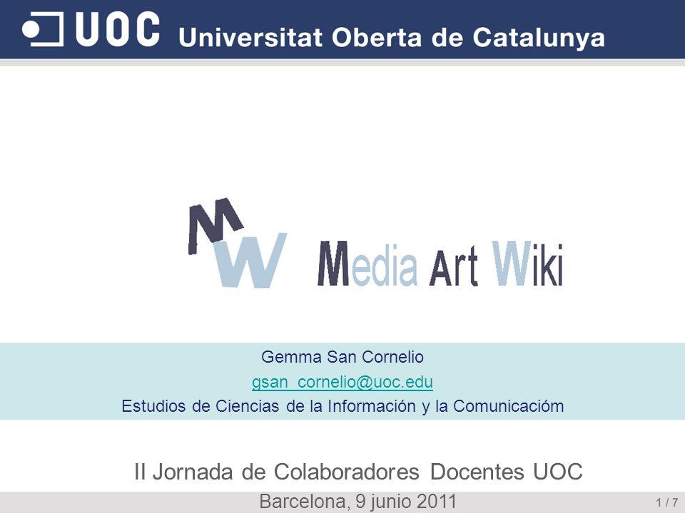 Media Art Wiki Gemma San Cornelio gsan_cornelio@uoc.edu Estudios de Ciencias de la Información y la Comunicacióm 1 / 7 II Jornada de Colaboradores Docentes UOC Barcelona, 9 junio 2011
