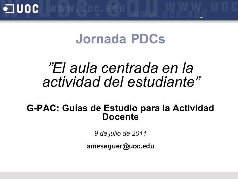 Jornada PDCs El aula centrada en la actividad del estudiante G-PAC: Guías de Estudio para la Actividad Docente 9 de julio de 2011 ameseguer@uoc.edu