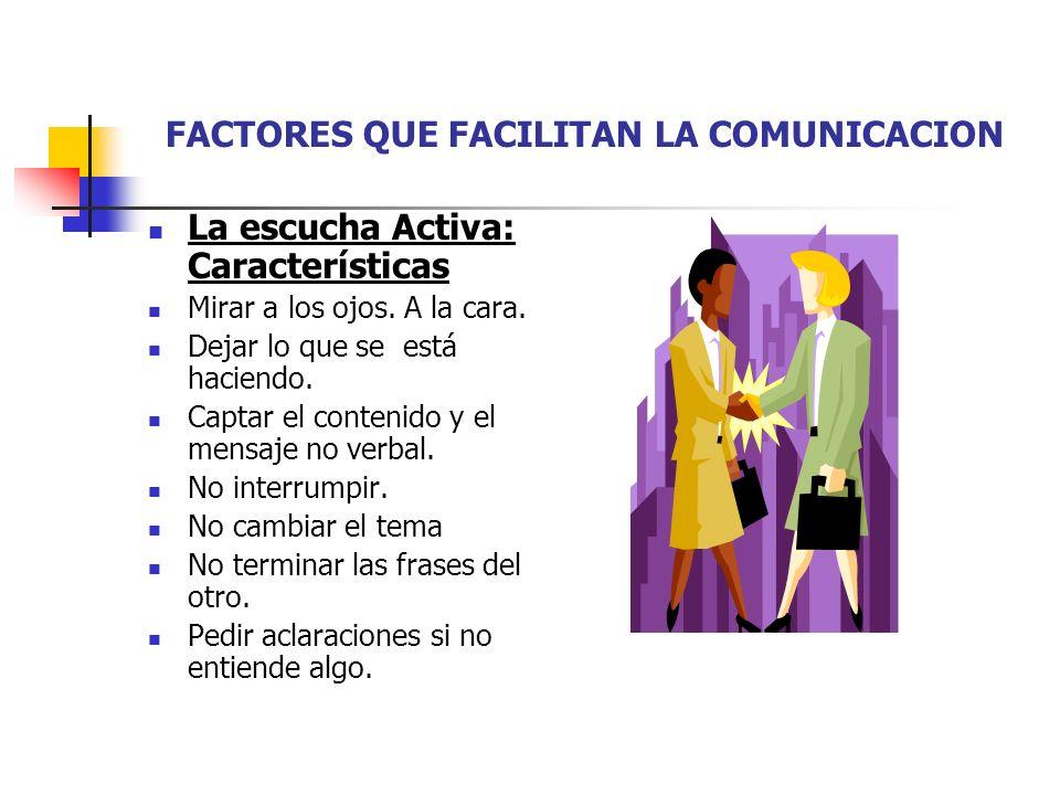 FACTORES QUE FACILITAN LA COMUNICACION La escucha Activa: Características Mirar a los ojos.