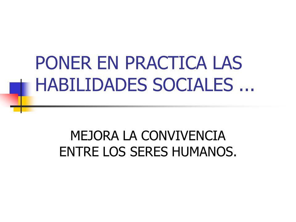 PONER EN PRACTICA LAS HABILIDADES SOCIALES... MEJORA LA CONVIVENCIA ENTRE LOS SERES HUMANOS.