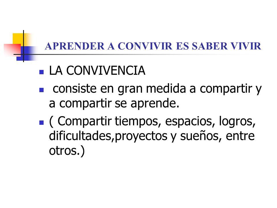 APRENDER A CONVIVIR ES SABER VIVIR LA CONVIVENCIA consiste en gran medida a compartir y a compartir se aprende.