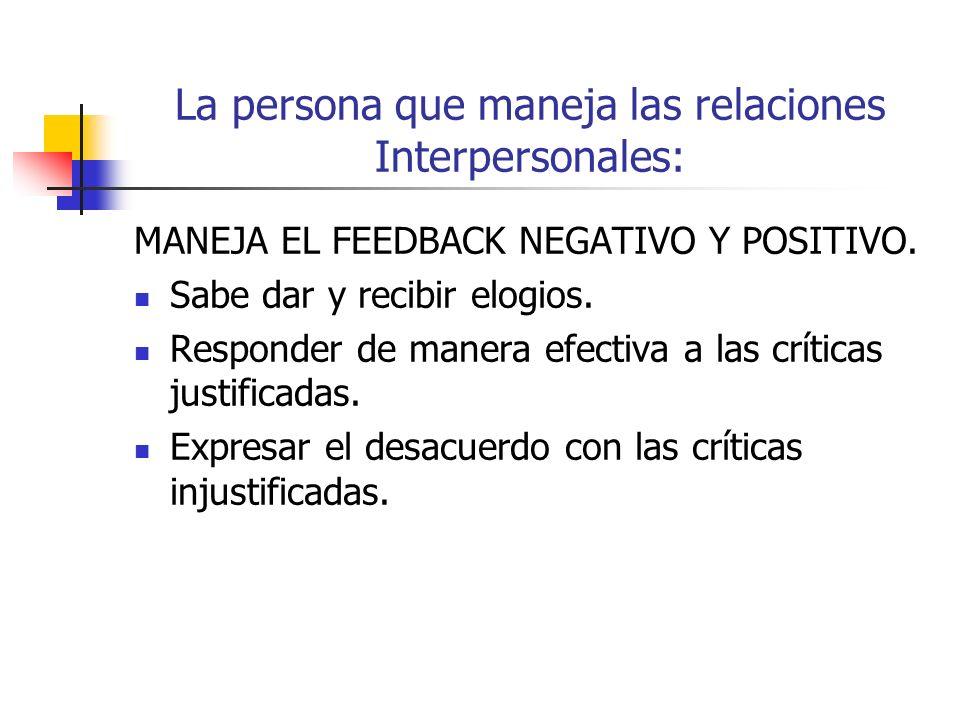 La persona que maneja las relaciones Interpersonales: MANEJA EL FEEDBACK NEGATIVO Y POSITIVO.