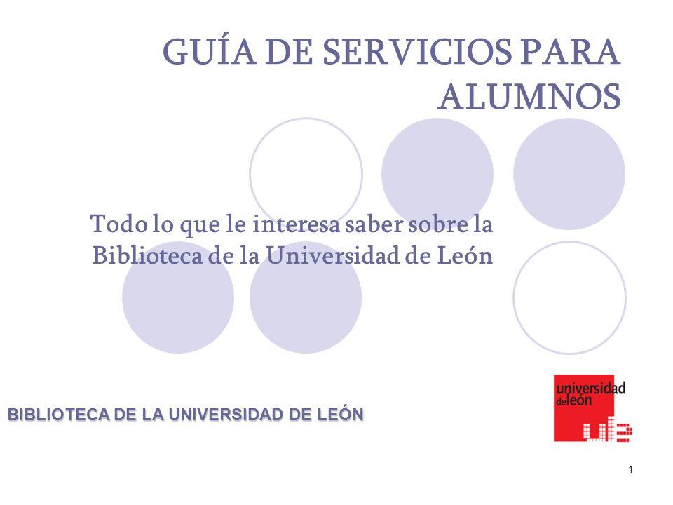 1 GUÍA DE SERVICIOS PARA ALUMNOS Todo lo que le interesa saber sobre la Biblioteca de la Universidad de León BIBLIOTECA DE LA UNIVERSIDAD DE LEÓN