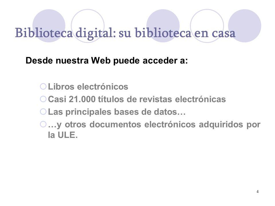 4 Biblioteca digital: su biblioteca en casa Desde nuestra Web puede acceder a: Libros electrónicos Casi 21.000 títulos de revistas electrónicas Las principales bases de datos… …y otros documentos electrónicos adquiridos por la ULE.