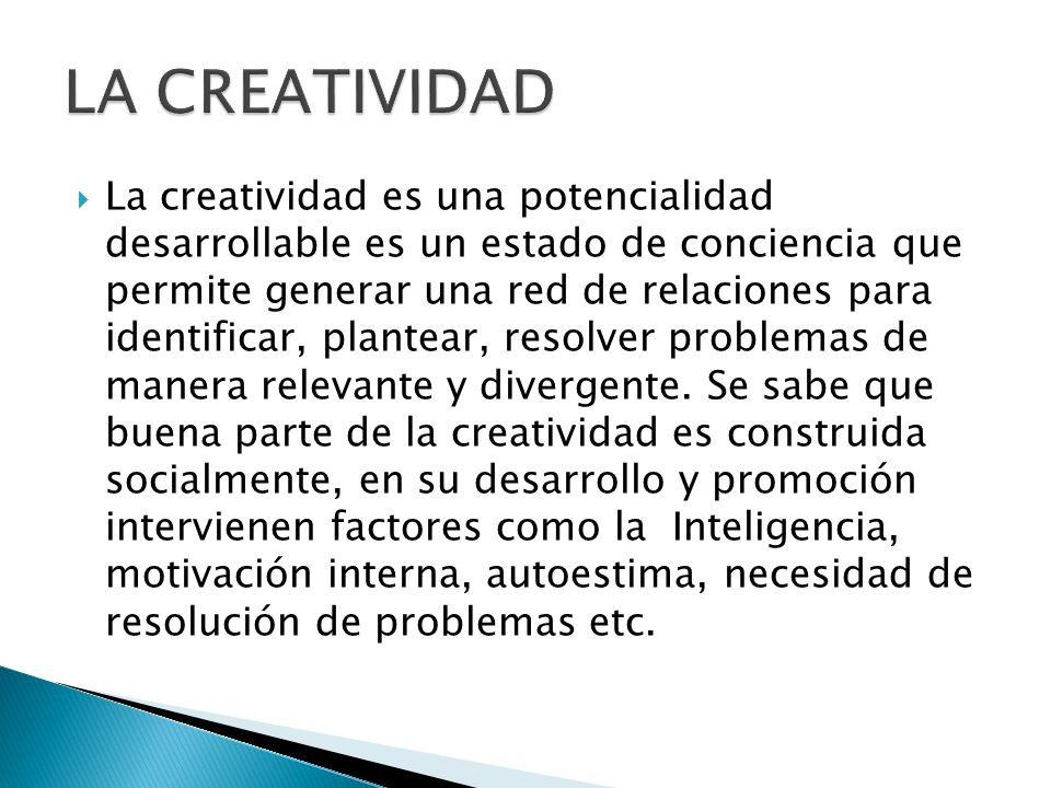 La creatividad es una potencialidad desarrollable es un estado de conciencia que permite generar una red de relaciones para identificar, plantear, res