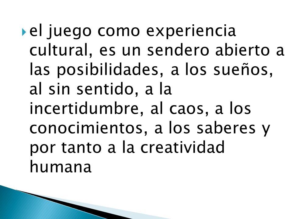 el juego como experiencia cultural, es un sendero abierto a las posibilidades, a los sueños, al sin sentido, a la incertidumbre, al caos, a los conoci