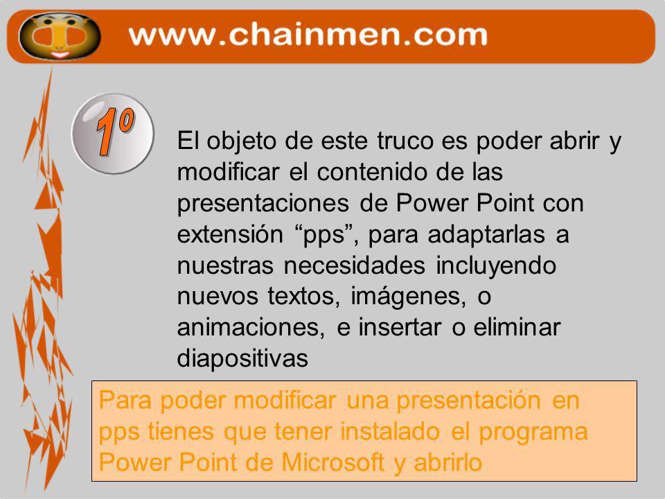 El objeto de este truco es poder abrir y modificar el contenido de las presentaciones de Power Point con extensión pps, para adaptarlas a nuestras necesidades incluyendo nuevos textos, imágenes, o animaciones, e insertar o eliminar diapositivas Para poder modificar una presentación en pps tienes que tener instalado el programa Power Point de Microsoft y abrirlo