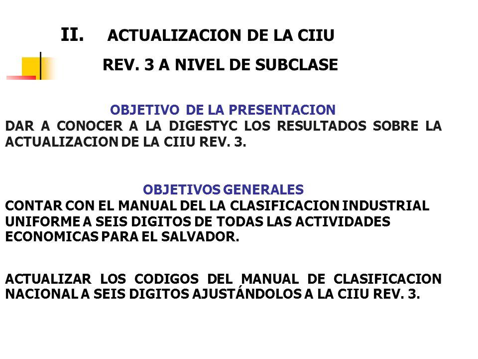 OBJETIVO DE LA PRESENTACION DAR A CONOCER A LA DIGESTYC LOS RESULTADOS SOBRE LA ACTUALIZACION DE LA CIIU REV. 3. OBJETIVOS GENERALES CONTAR CON EL MAN