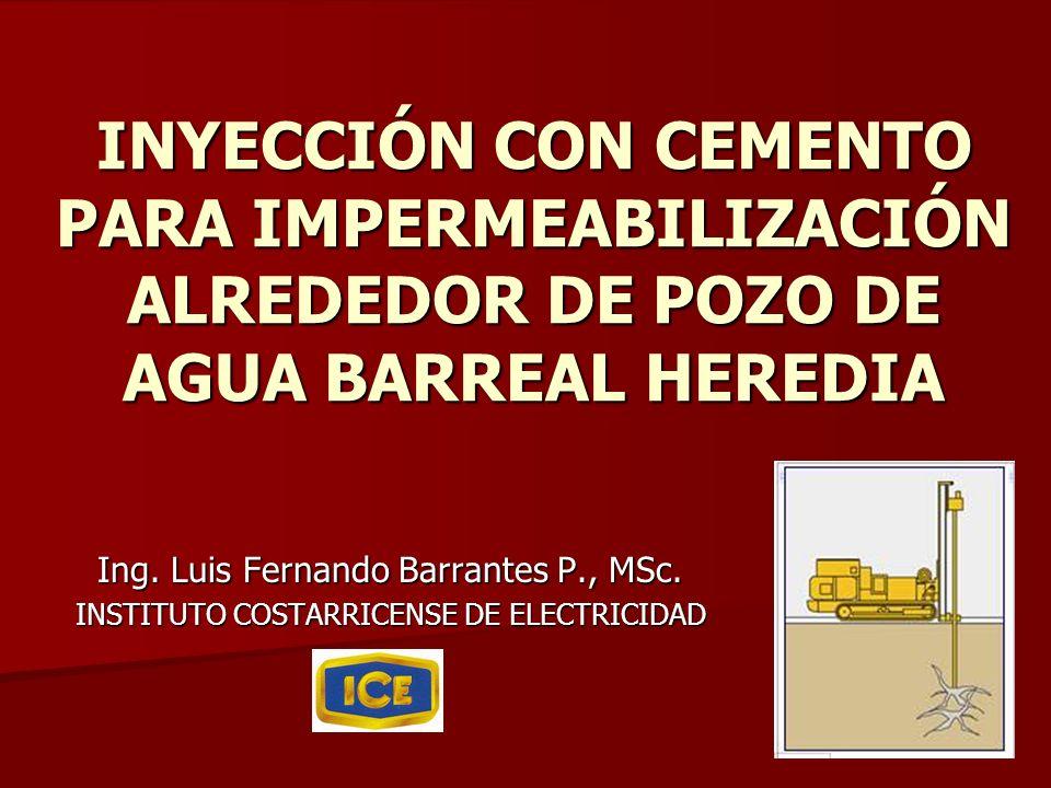 INYECCIÓN CON CEMENTO PARA IMPERMEABILIZACIÓN ALREDEDOR DE POZO DE AGUA BARREAL HEREDIA Ing. Luis Fernando Barrantes P., MSc. INSTITUTO COSTARRICENSE