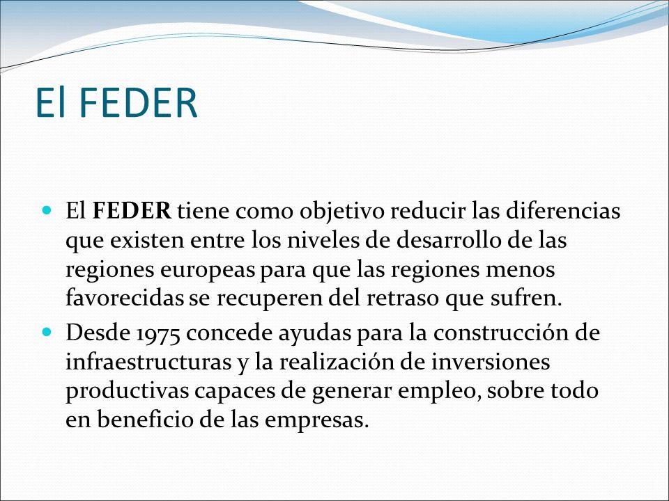 El FEDER El FEDER tiene como objetivo reducir las diferencias que existen entre los niveles de desarrollo de las regiones europeas para que las region
