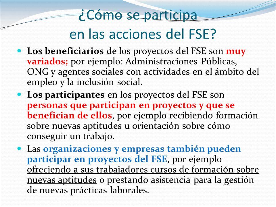 ¿ Cómo se participa en las acciones del FSE? Los beneficiarios de los proyectos del FSE son muy variados; por ejemplo: Administraciones Públicas, ONG