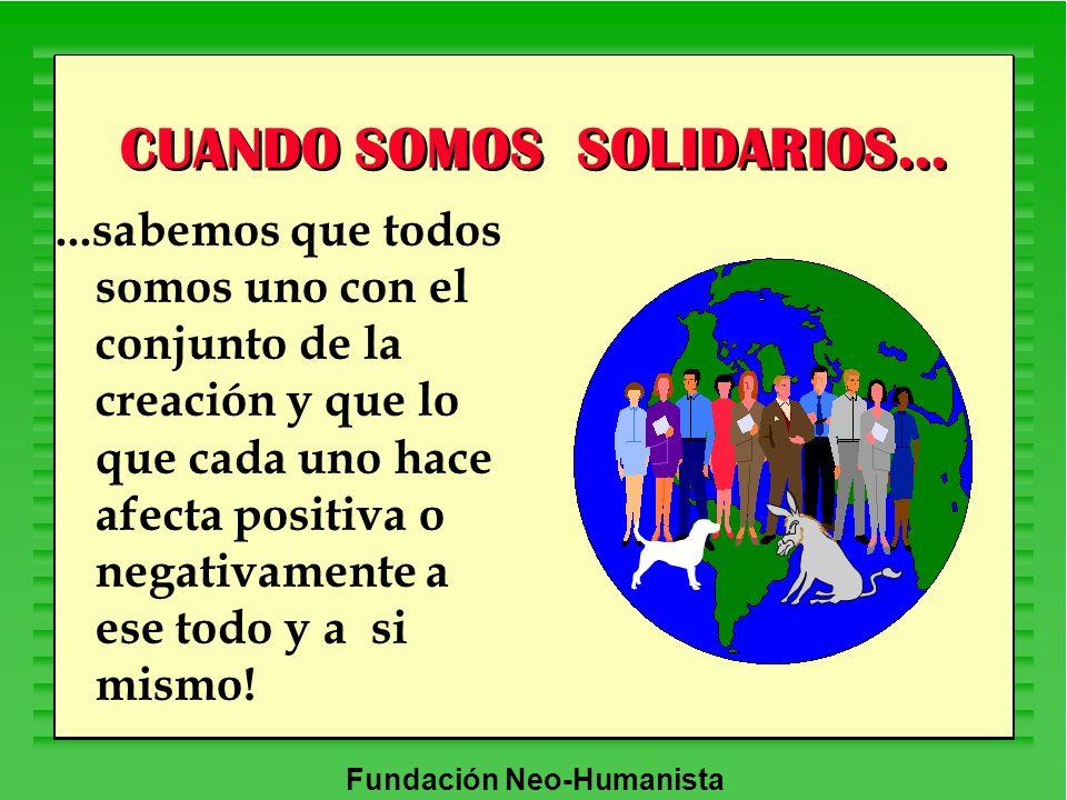 Fundación Neo-Humanista CUANDO SOMOS SOLIDARIOS......sabemos que todos somos uno con el conjunto de la creación y que lo que cada uno hace afecta posi
