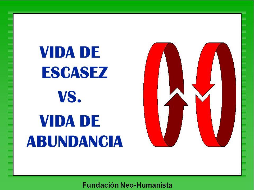 Fundación Neo-Humanista VIDA DE ESCASEZ VS. VIDA DE ABUNDANCIA