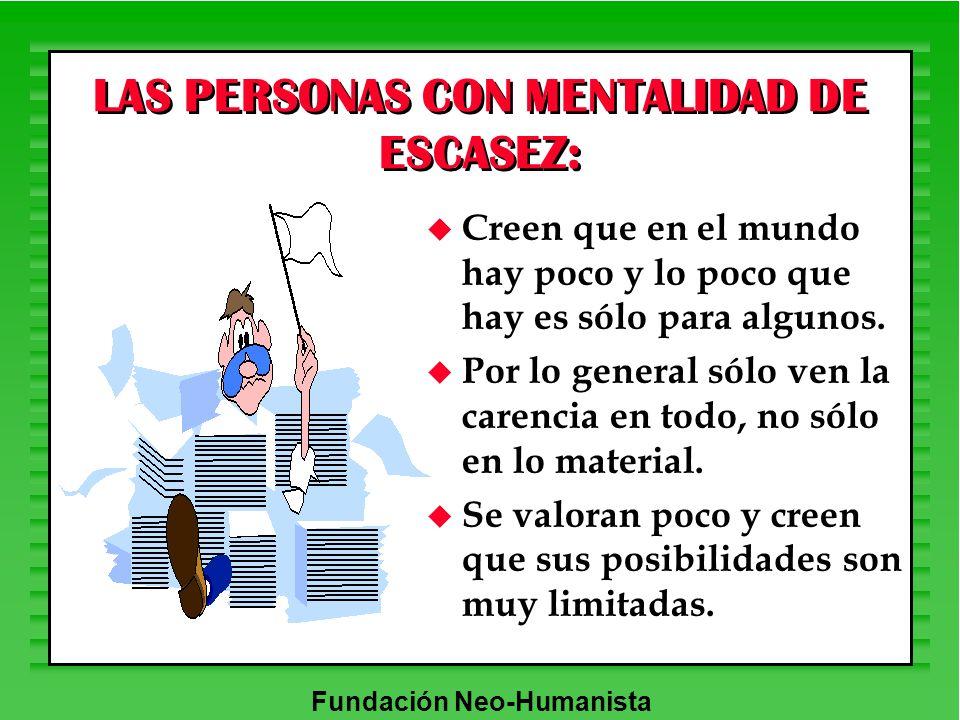 Fundación Neo-Humanista LAS PERSONAS CON MENTALIDAD DE ESCASEZ: u Creen que en el mundo hay poco y lo poco que hay es sólo para algunos. u Por lo gene