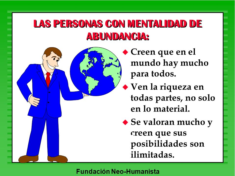 Fundación Neo-Humanista LAS PERSONAS CON MENTALIDAD DE ABUNDANCIA: u Creen que en el mundo hay mucho para todos. u Ven la riqueza en todas partes, no
