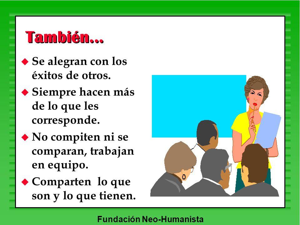 Fundación Neo-Humanista También... u Se alegran con los éxitos de otros. u Siempre hacen más de lo que les corresponde. u No compiten ni se comparan,