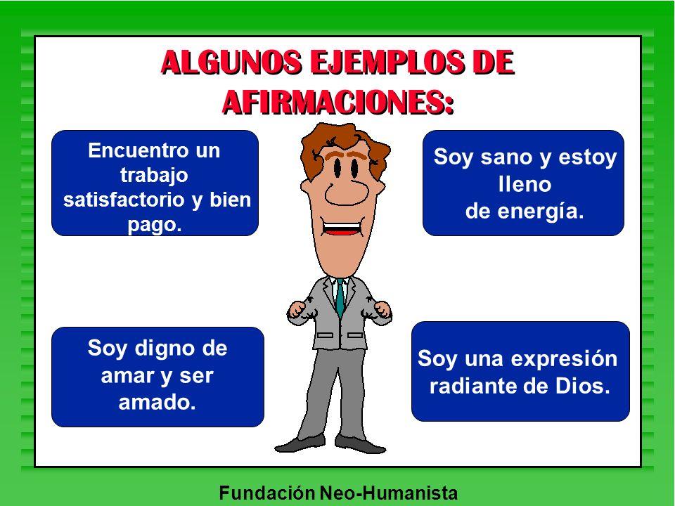 Fundación Neo-Humanista ALGUNOS EJEMPLOS DE AFIRMACIONES: Soy una expresión radiante de Dios. Encuentro un trabajo satisfactorio y bien pago. Soy sano