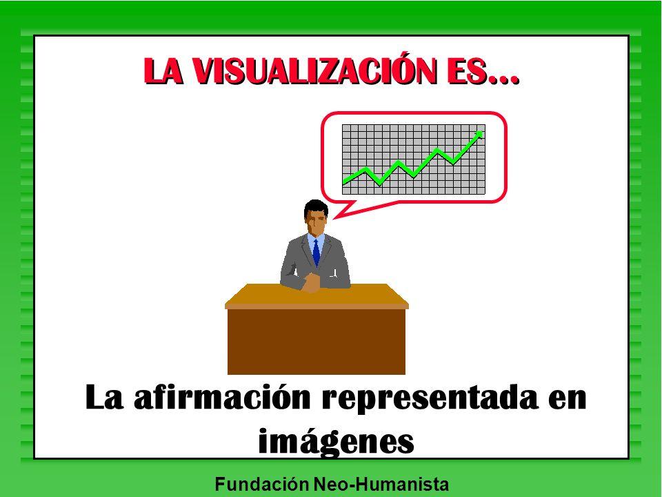 Fundación Neo-Humanista La afirmación representada en imágenes LA VISUALIZACIÓN ES...