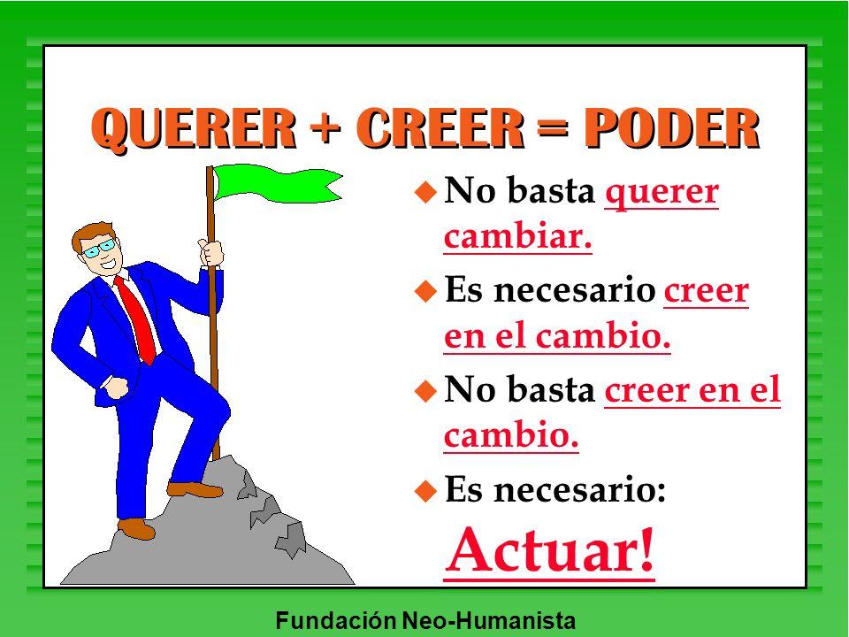 Fundación Neo-Humanista QUERER + CREER = PODER u No basta querer cambiar. u Es necesario creer en el cambio. u No basta creer en el cambio. u Es neces