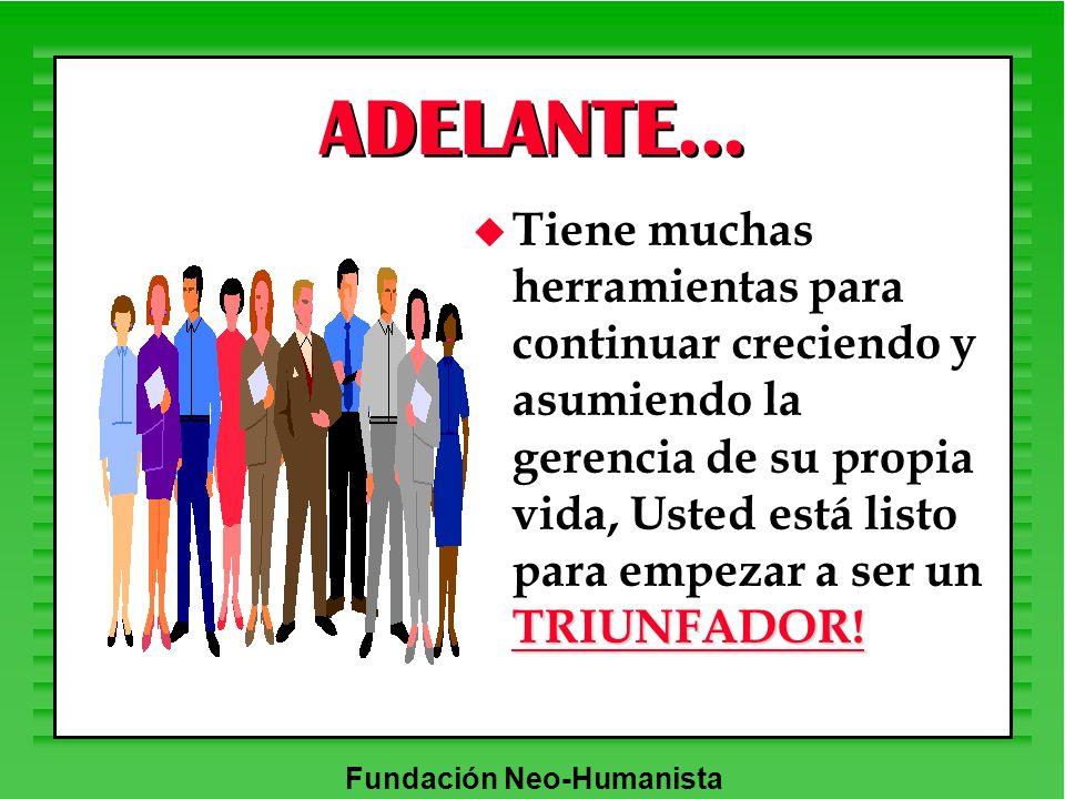 Fundación Neo-Humanista ADELANTE... TRIUNFADOR! u Tiene muchas herramientas para continuar creciendo y asumiendo la gerencia de su propia vida, Usted