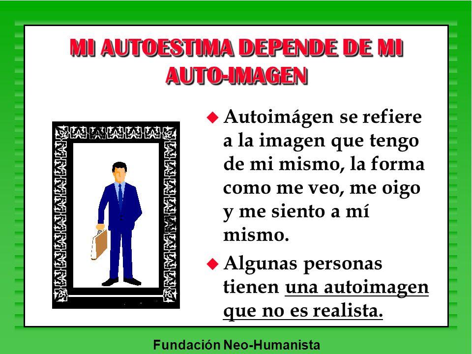 Fundación Neo-Humanista MI AUTOESTIMA DEPENDE DE MI AUTO-IMAGEN u Autoimágen se refiere a la imagen que tengo de mi mismo, la forma como me veo, me oi