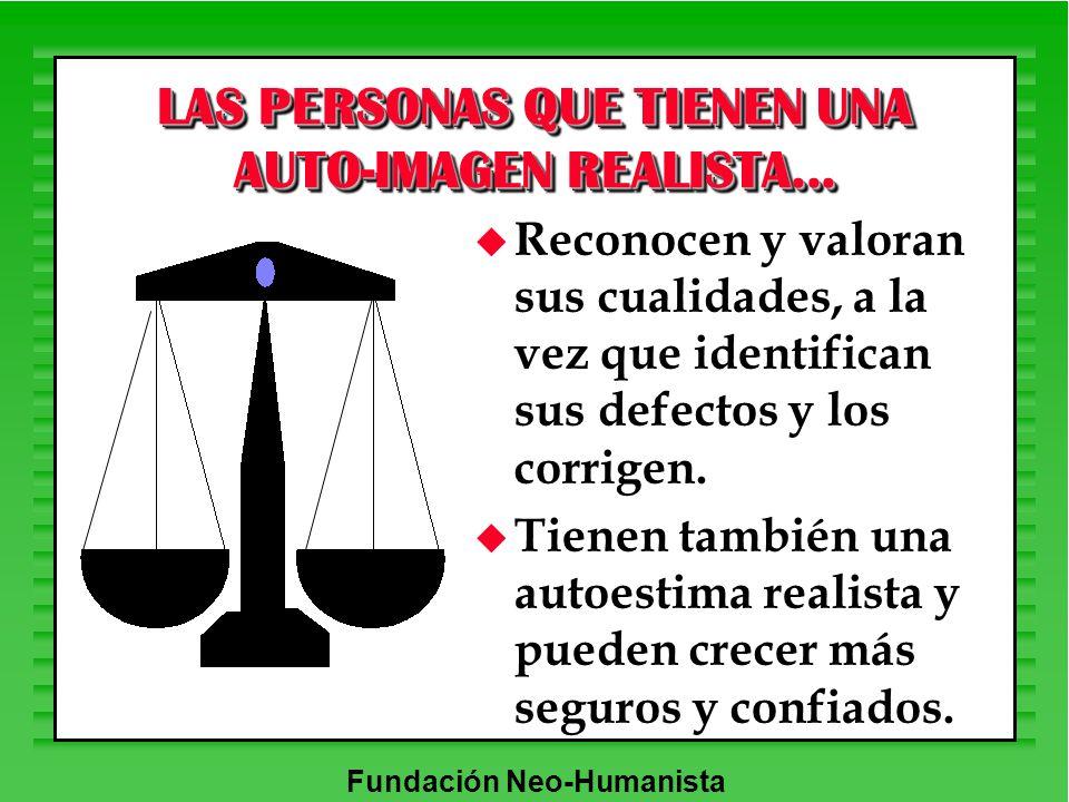 Fundación Neo-Humanista LAS PERSONAS QUE TIENEN UNA AUTO-IMAGEN REALISTA... u Reconocen y valoran sus cualidades, a la vez que identifican sus defecto