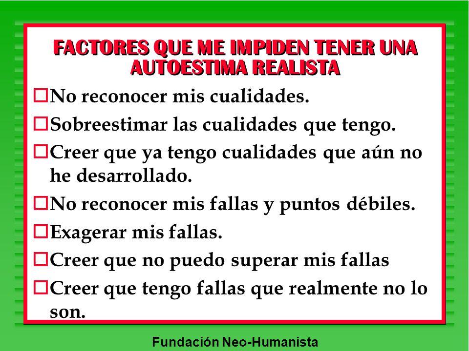Fundación Neo-Humanista FACTORES QUE ME IMPIDEN TENER UNA AUTOESTIMA REALISTA o No reconocer mis cualidades. o Sobreestimar las cualidades que tengo.