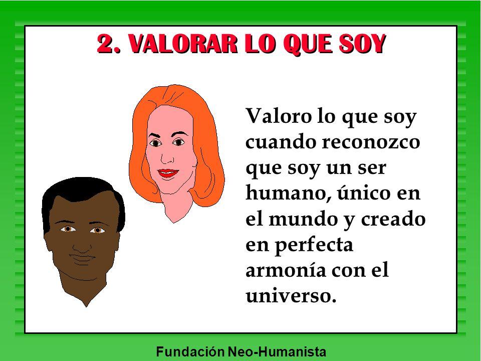 Fundación Neo-Humanista 2. VALORAR LO QUE SOY Valoro lo que soy cuando reconozco que soy un ser humano, único en el mundo y creado en perfecta armonía