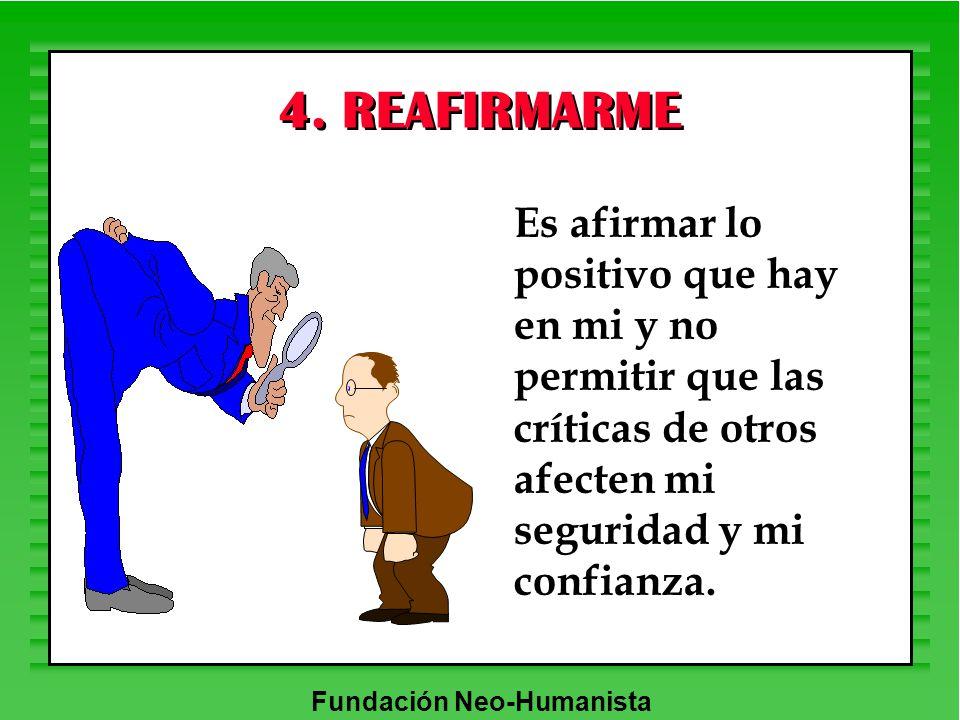 Fundación Neo-Humanista 4. REAFIRMARME Es afirmar lo positivo que hay en mi y no permitir que las críticas de otros afecten mi seguridad y mi confianz