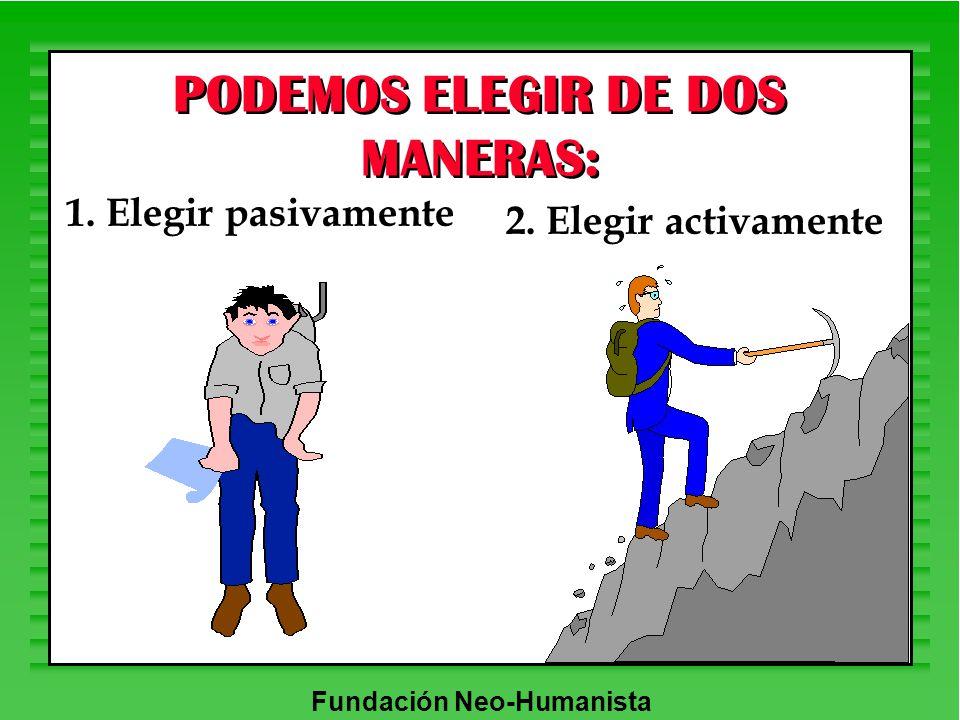 Fundación Neo-Humanista 1. Elegir pasivamente 2. Elegir activamente PODEMOS ELEGIR DE DOS MANERAS: