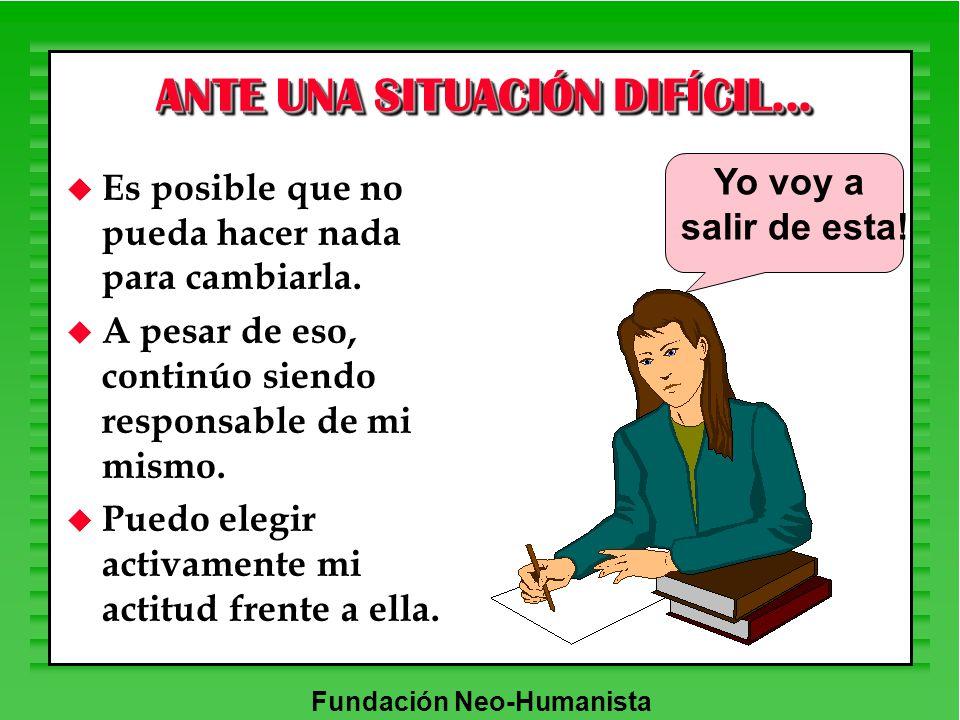 Fundación Neo-Humanista ANTE UNA SITUACIÓN DIFÍCIL... u Es posible que no pueda hacer nada para cambiarla. u A pesar de eso, continúo siendo responsab