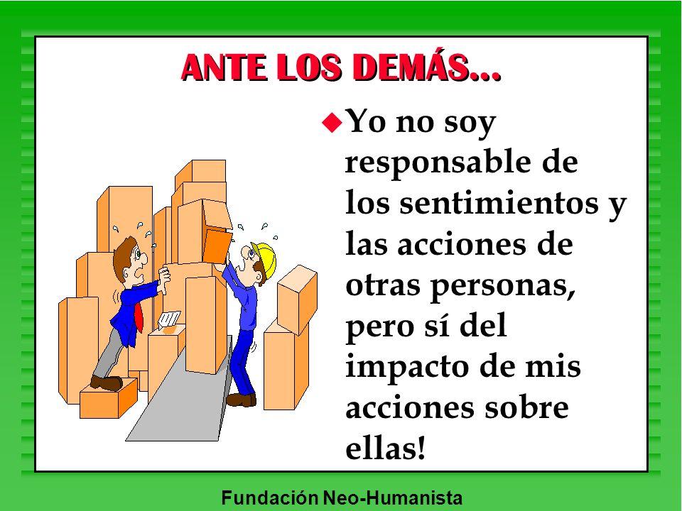 Fundación Neo-Humanista ANTE LOS DEMÁS... u Yo no soy responsable de los sentimientos y las acciones de otras personas, pero sí del impacto de mis acc