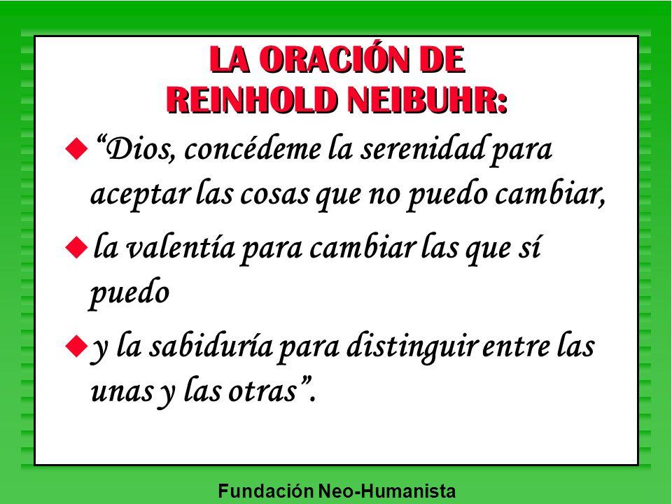 Fundación Neo-Humanista LA ORACIÓN DE REINHOLD NEIBUHR: u Dios, concédeme la serenidad para aceptar las cosas que no puedo cambiar, u la valentía para