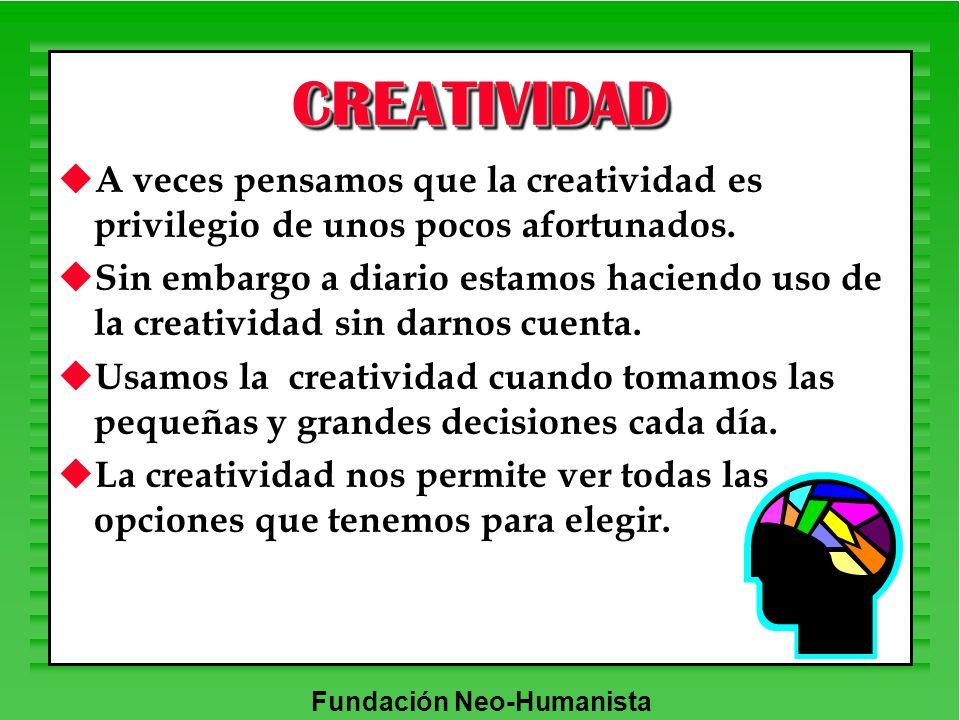 Fundación Neo-Humanista u A veces pensamos que la creatividad es privilegio de unos pocos afortunados. u Sin embargo a diario estamos haciendo uso de