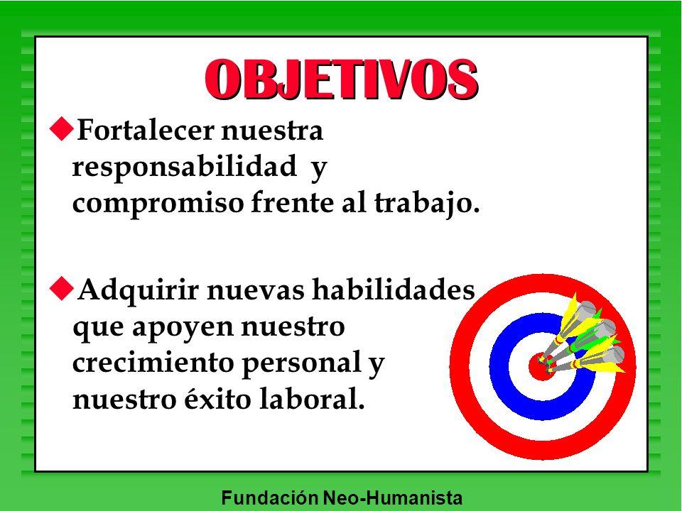 Fundación Neo-Humanista OBJETIVOS u Fortalecer nuestra responsabilidad y compromiso frente al trabajo. u Adquirir nuevas habilidades que apoyen nuestr