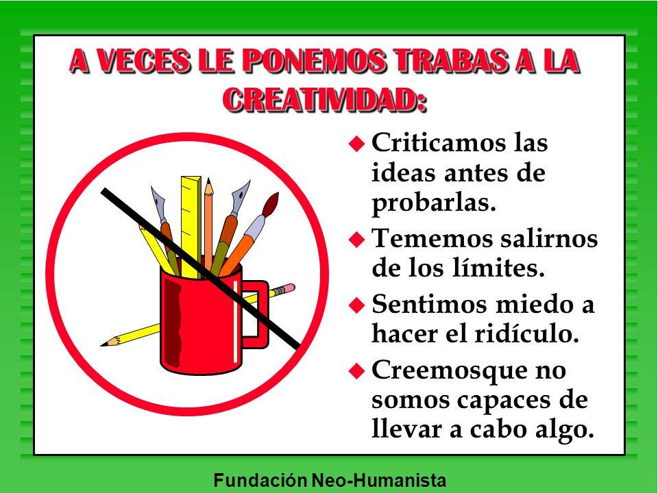 Fundación Neo-Humanista A VECES LE PONEMOS TRABAS A LA CREATIVIDAD: u Criticamos las ideas antes de probarlas. u Tememos salirnos de los límites. u Se