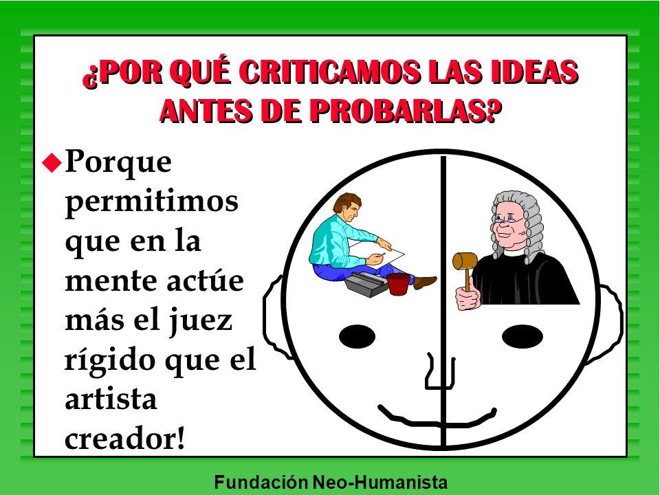 Fundación Neo-Humanista ¿POR QUÉ CRITICAMOS LAS IDEAS ANTES DE PROBARLAS? u Porque permitimos que en la mente actúe más el juez rígido que el artista