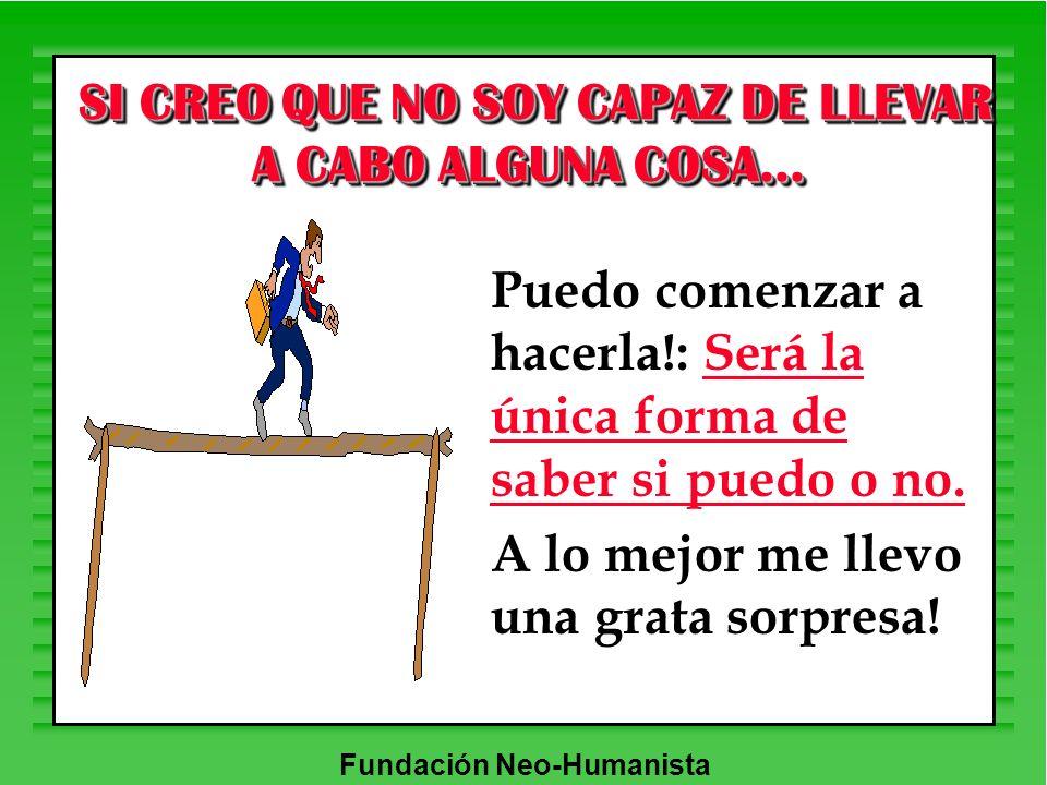 Fundación Neo-Humanista SI CREO QUE NO SOY CAPAZ DE LLEVAR A CABO ALGUNA COSA... SI CREO QUE NO SOY CAPAZ DE LLEVAR A CABO ALGUNA COSA... Puedo comenz