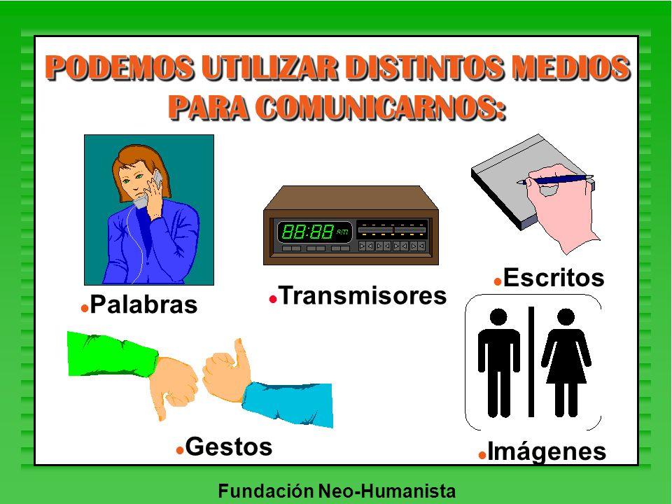 Fundación Neo-Humanista PODEMOS UTILIZAR DISTINTOS MEDIOS PARA COMUNICARNOS: l Palabras l Escritos l Gestos l Imágenes l Transmisores