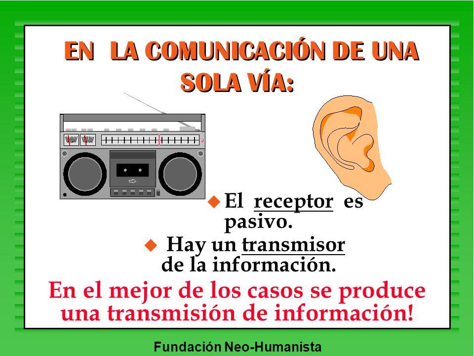 Fundación Neo-Humanista u Hay un transmisor de la información. EN LA COMUNICACIÓN DE UNA SOLA VÍA: u El receptor es pasivo. En el mejor de los casos s