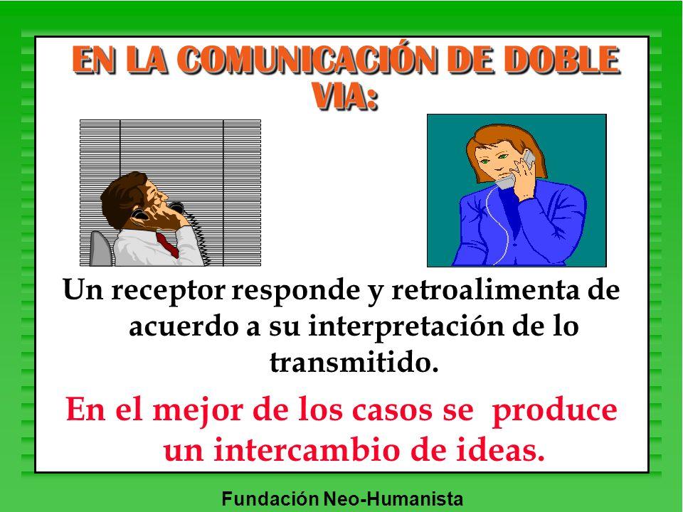 Fundación Neo-Humanista EN LA COMUNICACIÓN DE DOBLE VIA: Un receptor responde y retroalimenta de acuerdo a su interpretación de lo transmitido. En el