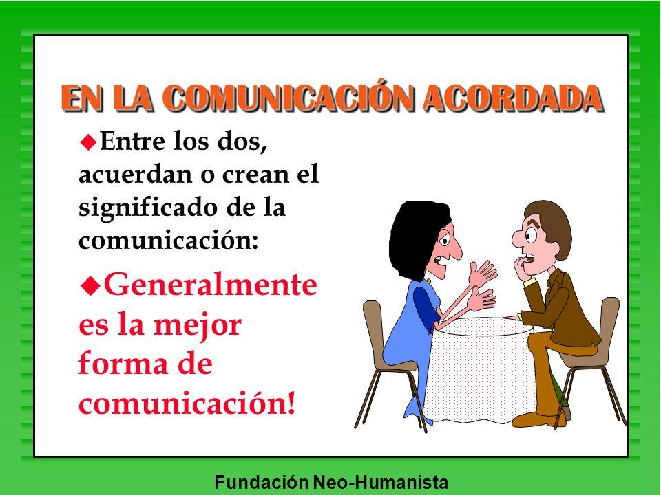 Fundación Neo-Humanista EN LA COMUNICACIÓN ACORDADA u Entre los dos, acuerdan o crean el significado de la comunicación: u Generalmente es la mejor fo