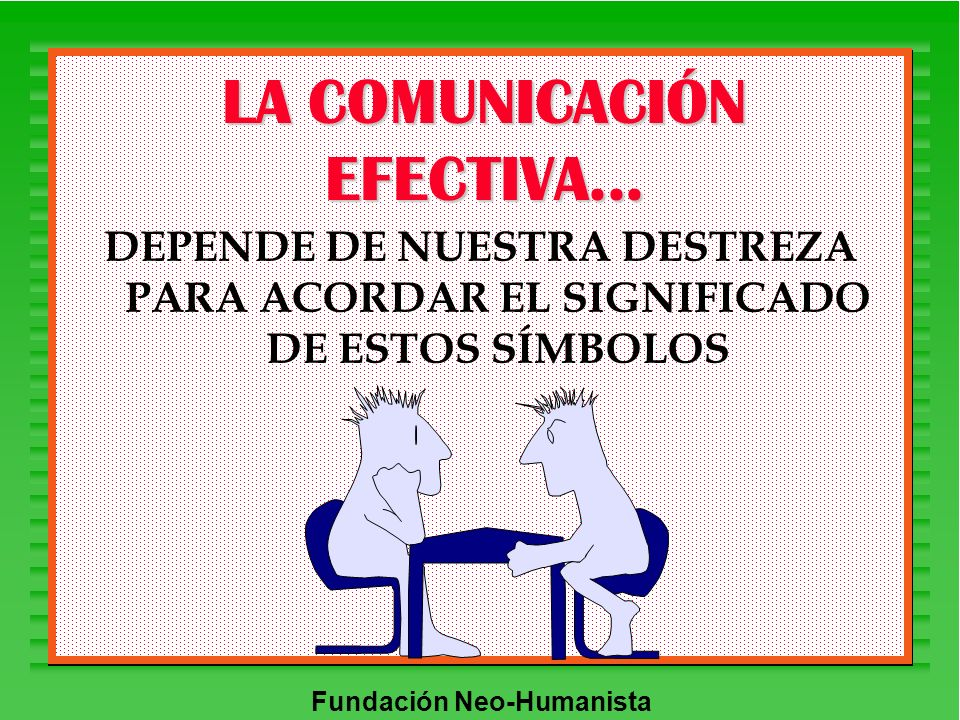 Fundación Neo-Humanista LA COMUNICACIÓN EFECTIVA... DEPENDE DE NUESTRA DESTREZA PARA ACORDAR EL SIGNIFICADO DE ESTOS SÍMBOLOS