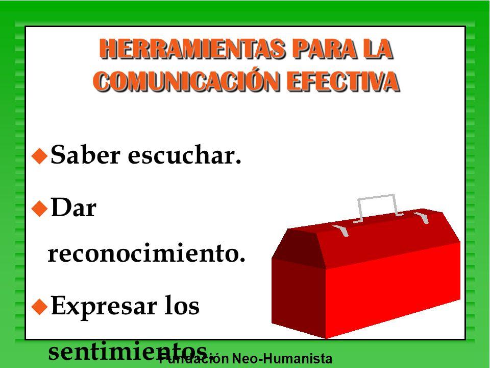 Fundación Neo-Humanista HERRAMIENTAS PARA LA COMUNICACIÓN EFECTIVA u Saber escuchar. u Dar reconocimiento. u Expresar los sentimientos.