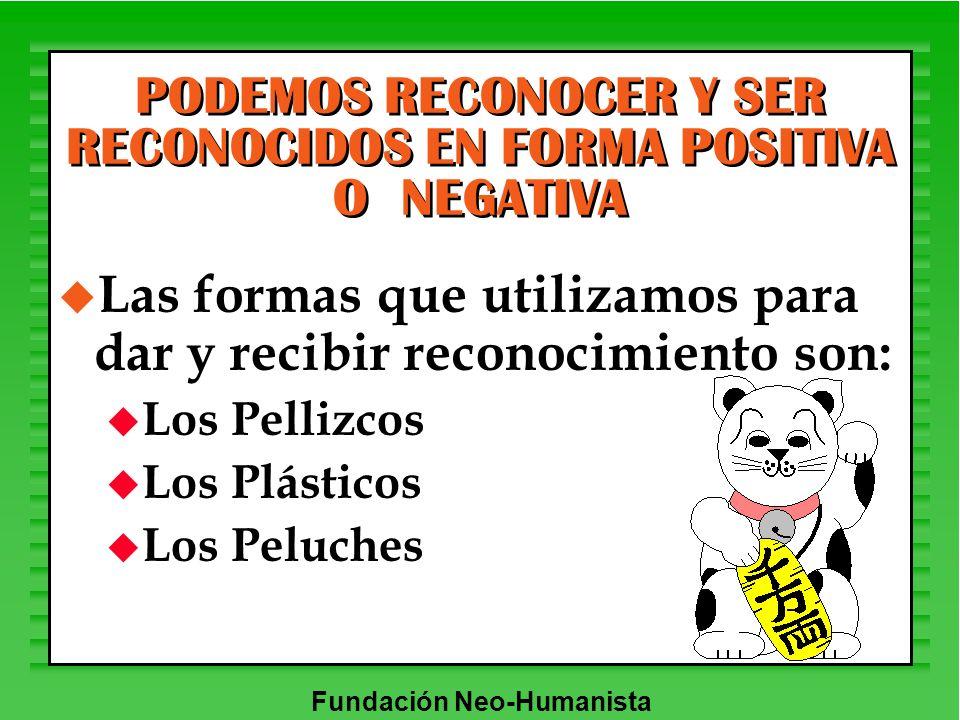 Fundación Neo-Humanista u Las formas que utilizamos para dar y recibir reconocimiento son: u Los Pellizcos u Los Plásticos u Los Peluches PODEMOS RECO