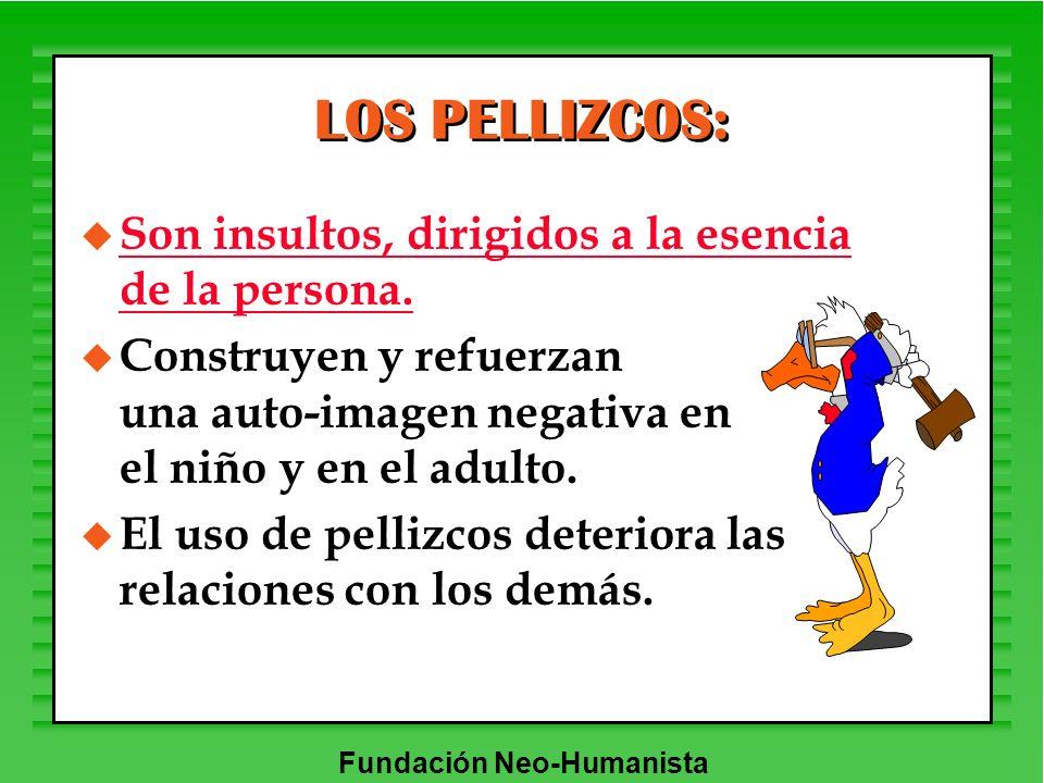 Fundación Neo-Humanista LOS PELLIZCOS: u Son insultos, dirigidos a la esencia de la persona. u Construyen y refuerzan una auto-imagen negativa en el n