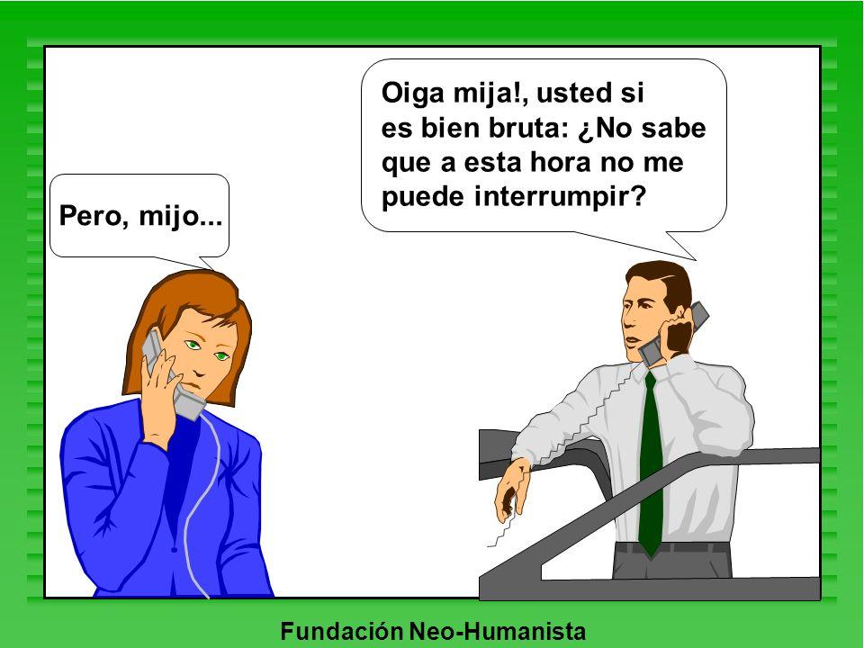 Fundación Neo-Humanista Oiga mija!, usted si es bien bruta: ¿No sabe que a esta hora no me puede interrumpir? Pero, mijo...