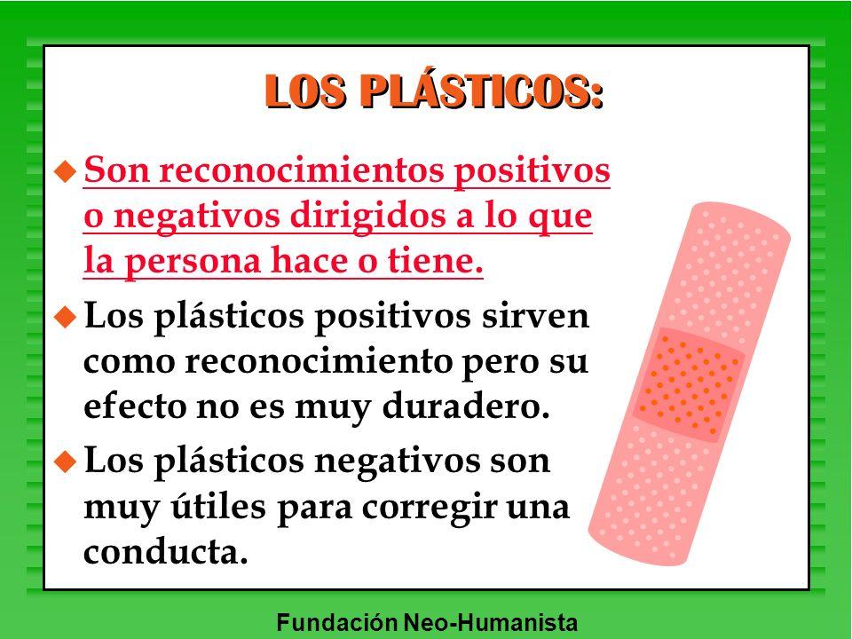 Fundación Neo-Humanista LOS PLÁSTICOS: u Son reconocimientos positivos o negativos dirigidos a lo que la persona hace o tiene. u Los plásticos positiv