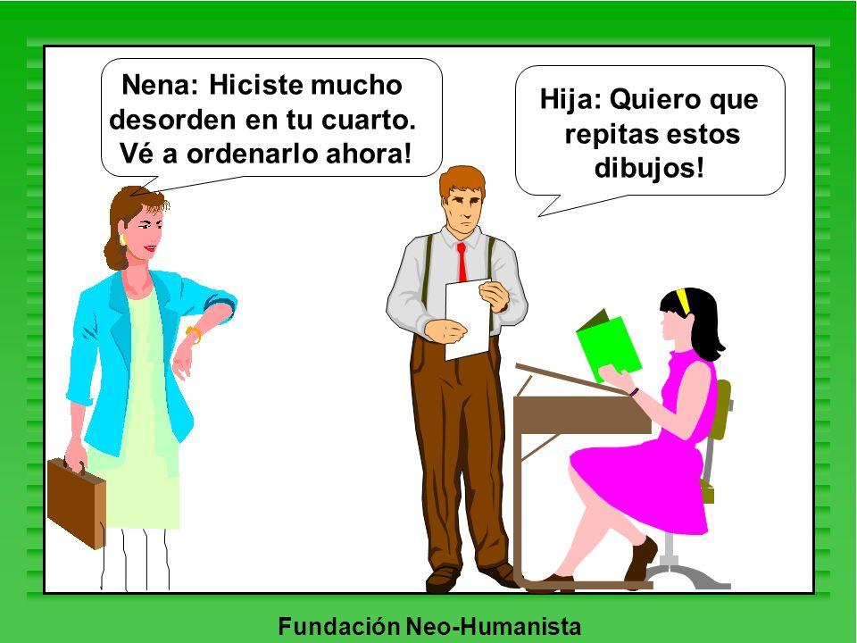 Fundación Neo-Humanista Hija: Quiero que repitas estos dibujos! Nena: Hiciste mucho desorden en tu cuarto. Vé a ordenarlo ahora!